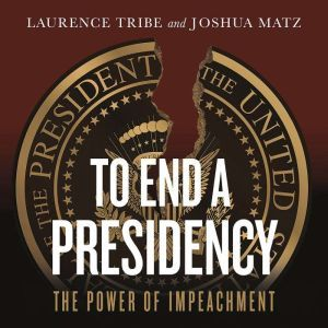 To End a Presidency: The Power of Impeachment, Laurence Tribe