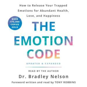 The Emotion Code How to Release Your Trapped Emotions for Abundant Health, Love, and Happiness, Bradley Nelson