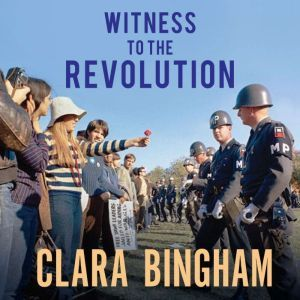 Witness to the Revolution: Radicals, Resisters, Vets, Hippies, and the Year America Lost Its Mind and Found Its Soul, Clara Bingham