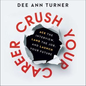 Crush Your Career: Ace the Interview, Land the Job, and Launch Your Future, Dee Ann Turner
