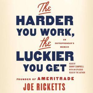 The Harder You Work, the Luckier You Get An Entrepreneur's Memoir, Joe Ricketts