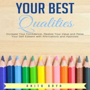 Your Best Qualities: Increase Your Confidence, Realize Your Value and Raise Your Self Esteem with Affirmations and Hypnosis , Anita Arya