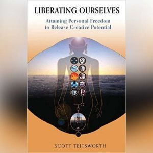 Liberating Ourselves: Attaining Personal Freedom to Release Creative Potential, Scott Teitsworth