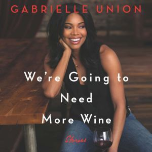 We're Going to Need More Wine Stories That Are Funny, Complicated, and True, Gabrielle Union