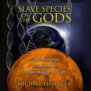 Slave Species of the Gods The Secret History of the Anunnaki and Their Mission on Earth, Michael Tellinger