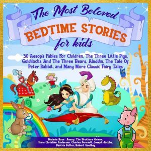 The Most Beloved Bedtime Stories For Kids: 30 Aesop's Fables for Children, the Three Little Pigs, Goldilocks and the Three Bears, Aladdin, the Tale of Peter Rabbit, and Many More Classic Fairy Tales, Melanie Rose