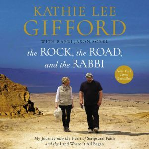 The Rock, the Road, and the Rabbi My Journey into the Heart of Scriptural Faith and the Land Where It All Began, Kathie Lee Gifford