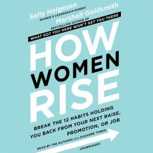 How Women Rise: Break the 12 Habits Holding You Back from Your Next Raise, Promotion, or Job, Sally Helgesen