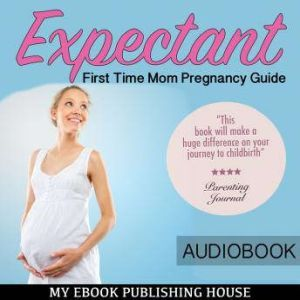 Expectant: First Time Mom Pregnancy Guide, My Ebook Publishing House