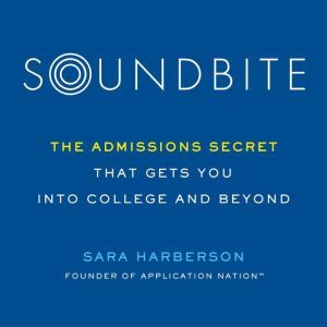 Soundbite The Admissions Secret that Gets You Into College and Beyond, Sara Harberson