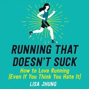 Running That Doesn't Suck: How to Love Running (Even If You Think You Hate It), Lisa Jhung