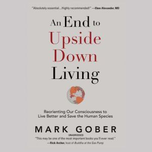 An End to Upside Down Living: Reorienting Our Consciousness to Live Better and Save the Human Species, Mark Gober