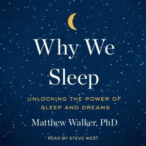 Why We Sleep Unlocking the Power of Sleep and Dreams, Matthew Walker