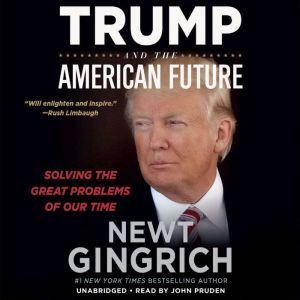 Trump and the American Future: Solving the Great Problems of Our Time, Newt Gingrich