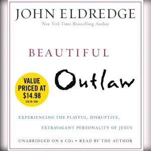 Beautiful Outlaw: Experiencing the Playful, Disruptive, Extravagant Personality of Jesus, John Eldredge
