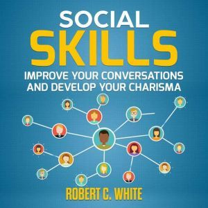 Social Skills: Improve Your Conversations and Develop Your Charisma, robert c. white