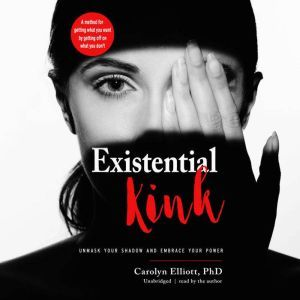 Existential Kink Unmask Your Shadow and Embrace Your Power; A Method for Getting What You Want by Getting Off on What You Don't, Carolyn Elliott