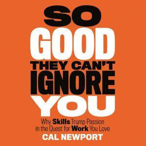 So Good They Can't Ignore You Why Skills Trump Passion in the Quest for Work You Love, Cal Newport