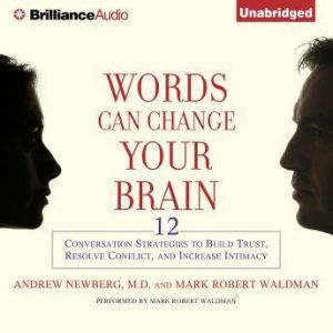 Words Can Change Your Brain 12 Conversation Strategies to Build Trust, Resolve Conflict, and Increase Intimacy, Andrew Newberg, M.D.
