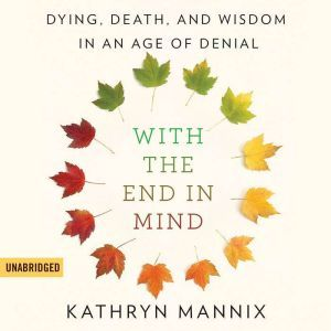 With the End in Mind Dying, Death, and Wisdom in an Age of Denial, Kathryn Mannix