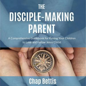 The Disciple-Making Parent A Comprehensive Guidebook for Raising Your Children to Love and Follow Jesus Christ, Chap Bettis