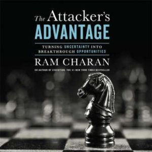 The Attacker's Advantage: Turning Uncertainty Into Breakthrough Opportunities, Ram Charan
