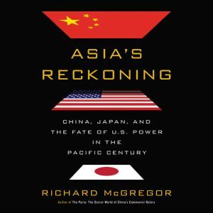 Asia's Reckoning China, Japan, and the Fate of U.S. Power in the Pacific Century, Richard McGregor