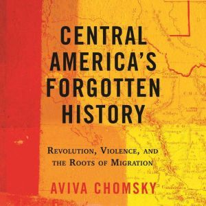 Central America's Forgotten History: Revolution, Violence, and the Roots of Migration, Aviva Chomsky
