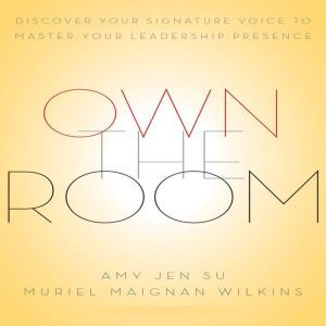 Own The Room: Discover Your Signature Voice to Master Your Leadership Presence, Amy Jen Sue