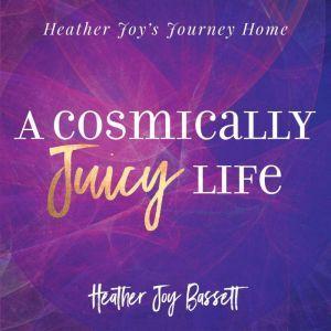 A Cosmically Juicy Life, Heather Bassett
