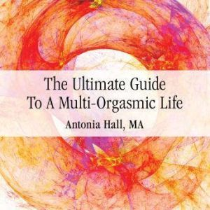 The Ultimate Guide to a Multi-Orgasmic Life, Antonia Hall