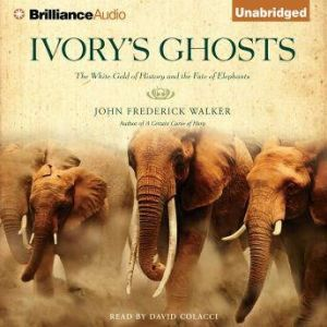 Ivory's Ghosts The White Gold of History and the Fate of Elephants, John Frederick Walker