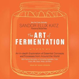 The Art of Fermentation An In-Depth Exploration of Essential Concepts and Processes from Around the World, Sandor Ellix Katz