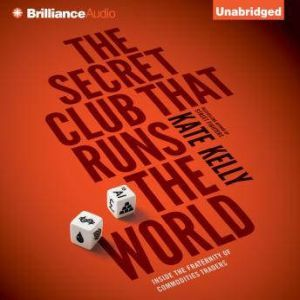 The Secret Club that Runs the World Inside the Fraternity of Commodities Traders, Kate Kelly
