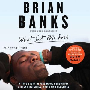What Set Me Free (The Story That Inspired the Major Motion Picture Brian Banks): A True Story of Wrongful Conviction, a Dream Deferred, and a Man Redeemed, Brian Banks