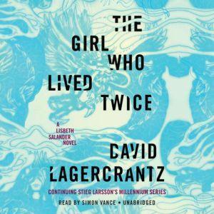 The Girl Who Lived Twice: A Lisbeth Salander novel, continuing Stieg Larsson's Millennium Series, David Lagercrantz