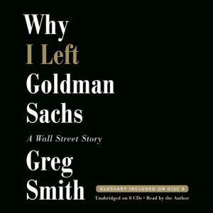 Why I Left Goldman Sachs A Wall Street Story, Greg Smith