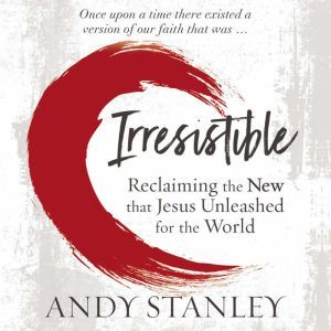Irresistible Reclaiming the New that Jesus Unleashed for the World, Andy Stanley