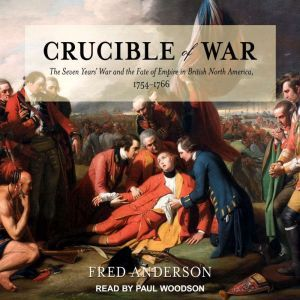 Crucible of War The Seven Years' War and the Fate of Empire in British North America, 1754-1766, Fred Anderson