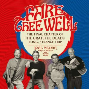 Fare Thee Well: The Final Chapter of the Grateful Dead's Long, Strange Trip, Joel Selvin