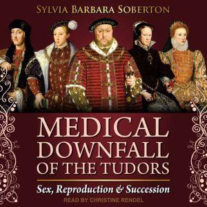 Medical Downfall of the Tudors: Sex, Reproduction & Succession, Sylvia Barbara Soberton