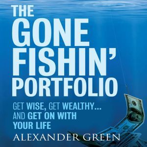 The Gone Fishin' Portfolio: Get Wise, Get Wealthy...and Get on With Your Life, Steve Alexander