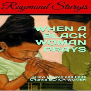 When A Black Woman Prays: How Church and Faith Change BLACK WOMEN, Raymond Sturgis