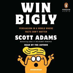 Win Bigly Persuasion in a World Where Facts Don't Matter, Scott Adams