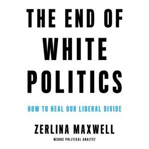 The End of White Politics: How to Heal Our Liberal Divide, Zerlina Maxwell