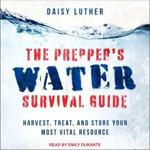 The Prepper's Water Survival Guide: Harvest, Treat, and Store Your Most Vital Resource, Daisy Luther