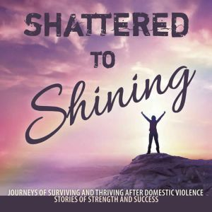 Shattered to Shining: Journeys of Surviving and Thriving After Domestic Violence Stories Of Strength And Success, Broken to Brilliant