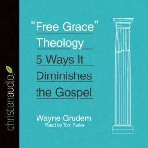 Free Grace Theology 5 Ways It Diminishes the Gospel, Wayne Grudem