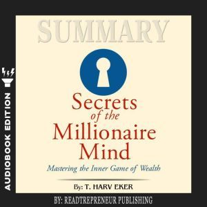 Summary of Secrets of the Millionaire Mind: Mastering the Inner Game of Wealth by T. Harv Eker, Readtrepreneur Publishing