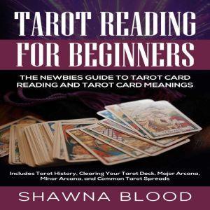 Tarot Reading for Beginners: The Newbies Guide to Tarot Card Reading and Tarot Card Meanings Includes Tarot History, Clearing Your Tarot Deck, Major Arcana, Minor Arcana, and Common Tarot Spreads, Shawna Blood